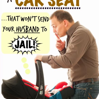How to Pick a Car Seat that Won't Send Your Husband to JAIL (One Father's Humorous Perspective)