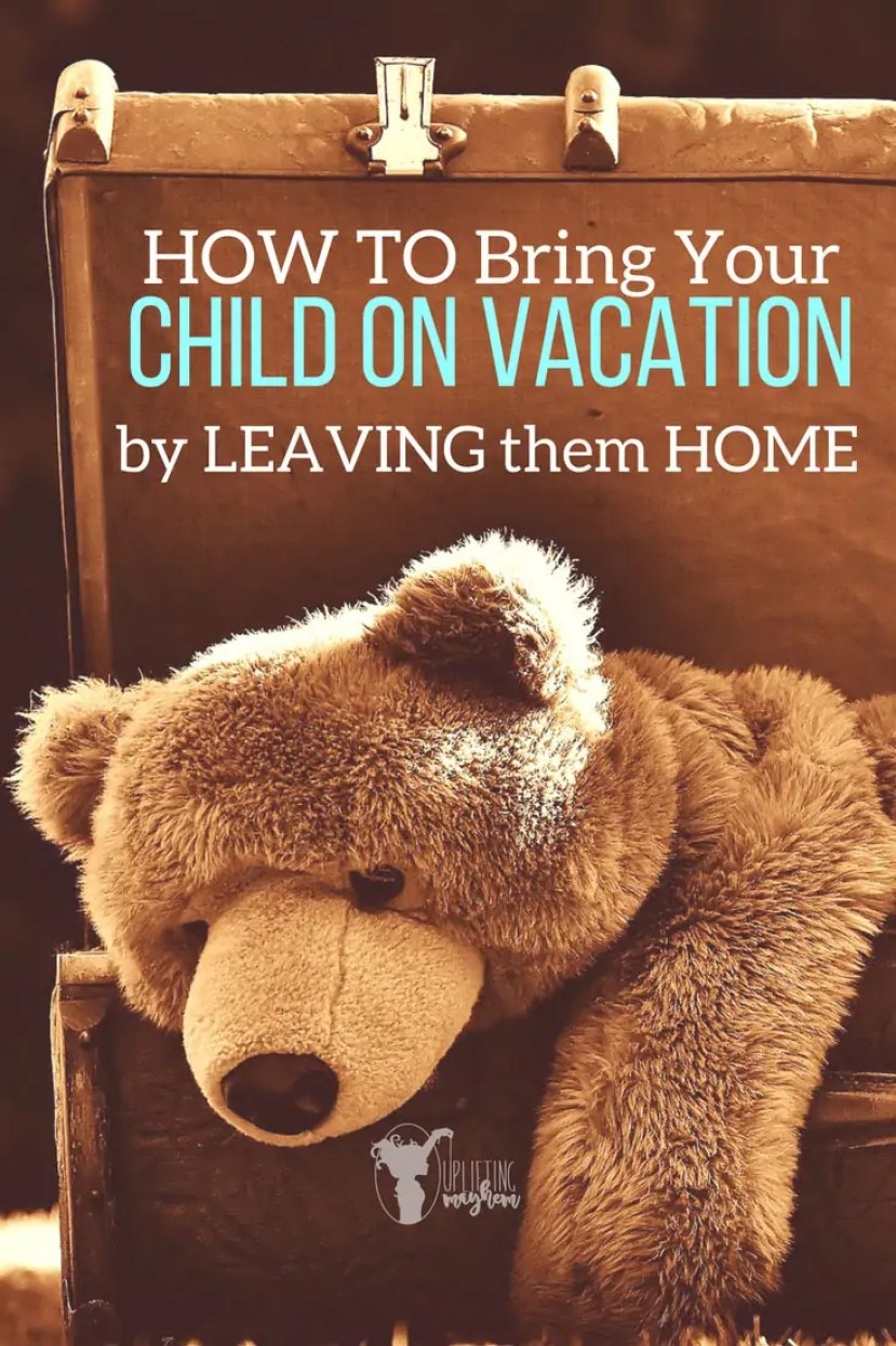 How to Bring your Child on Vacation by Leaving them HOME