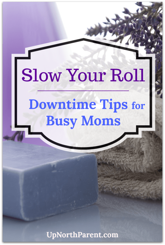 Slow Your Roll | Downtime Tips for Busy Moms