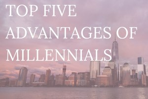 With all the millennial stereotypes out there, it can be difficult to tell whether our generation will conquer or be defeated. Let's make sure it's the former. Here are the top 5 advantages of being a millennial!