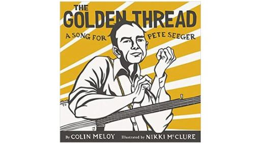 Book cover - The Golden Thread: A Song for Pete Seeger by Colin Meloy, Illustrated by Nikki McClure