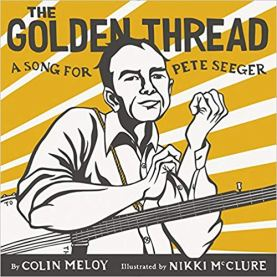 Book cover - The Golden Thread_ A Song for Pete Seeger by Colin Meloy_ Illustrated by Nikki McClure