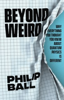 Cover of Beyond Weird: Why Everything You Thought You Knew About Quantum Physics is Different by Philip Ball