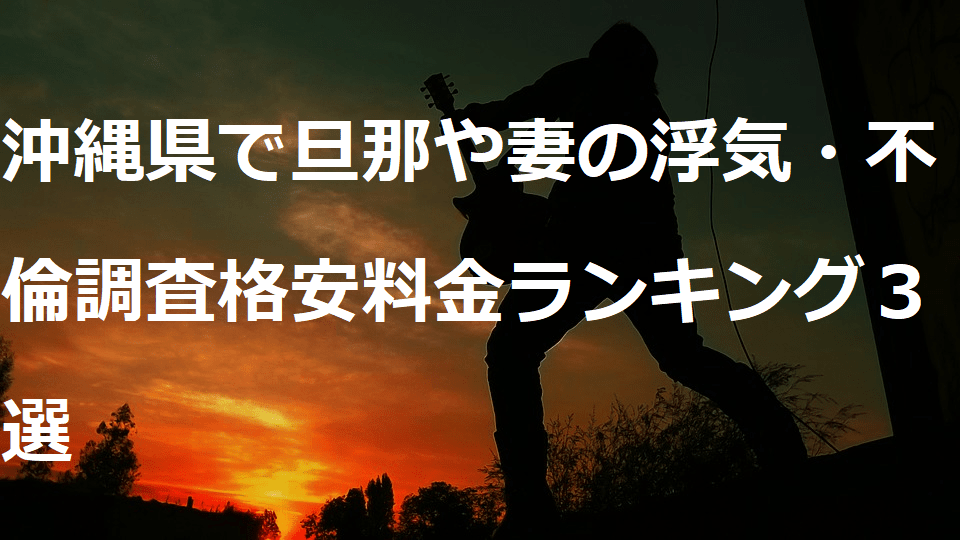 沖縄県で旦那や妻の浮気・不倫調査格安料金ランキング3選