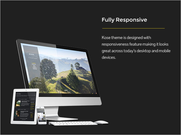 Fully Responsive - Kose theme is designed with responsiveness feature making it looks great across today's desktop and mobile devices.