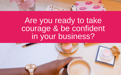 Are you ready to take courage and be confident in your business?