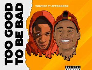 22 Kvngz ft Afroboobo – Too Good To Be Bad