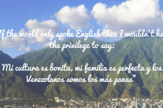 """If the world only spoke English then I wouldn't have the privilege to say_""Mi cultura es bonita, mi familia es perfecta y los Venezolanos somos los más panas""""7"