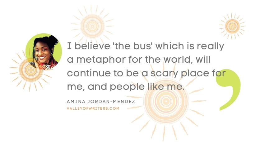 Amina Jordan-Mendez quotes - the bus is scary - Valley of Writers