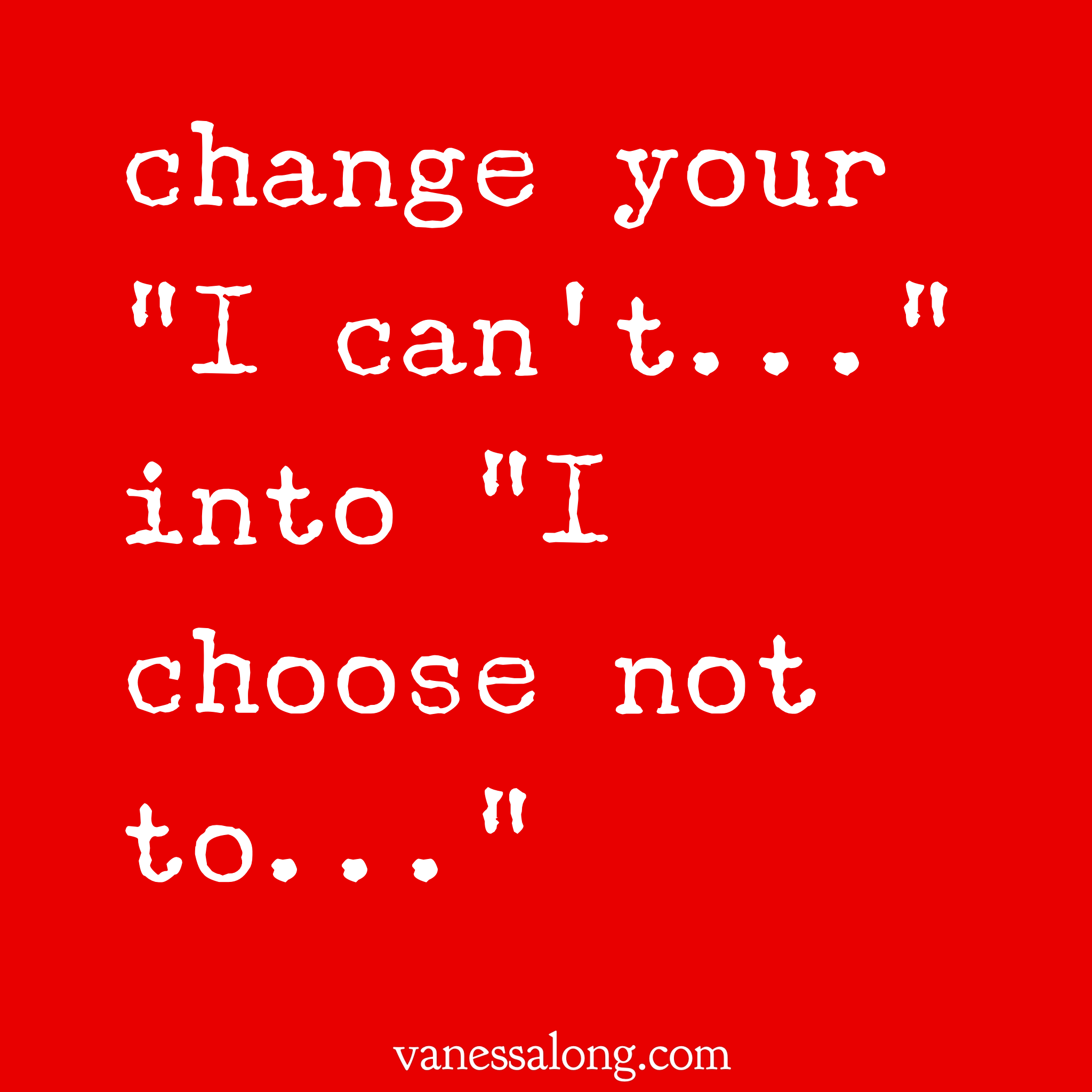 "change ""I can't"" into ""I choose not to"""