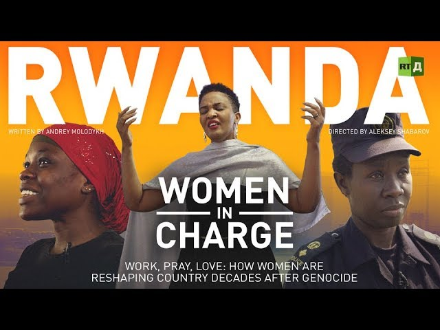 Rwanda. Women In Charge. Work, Pray, Love: How Women Are Reshaping Country Decades After Genocide