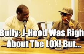 Bully: 'J-Hood Was Right About The LOX! But...'
