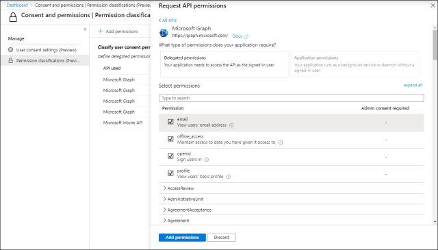 Machine generated alternative text: Dashboard > Consent and permissions I Permission classifications (Previa  Consent and permissions I Permission classifica  Request API permissions  < All APIs  Microsoft Graph  https://graph.microsoft.com/ Docs  What type of permissions does your application require?  Delegated permissions  Your application needs to access the API as the signed-in user.  Select permissions  Type to search  Permission  email  View users' email address C)  offline access  Maintain access to date you have given it access to O  Openid  Sign users in O  profile  View users' basic profile O  > AccessReview  > Administrativeunit  > AgreementAcceptence  x  Manage  @ user consent settings (Preview)  Permission classifications (Previ...  Add permissions  Classify user consent perr  Define delegated permissior  API used  Microsoft Graph  Microsoft Graph  Microsoft Graph  Microsoft Graph  Microsoft Intune API  Application permissions  Your application uns as background service or demon without  signed-in user.  expand all  Admin consent required  > Agreement  Add permissions  Discard