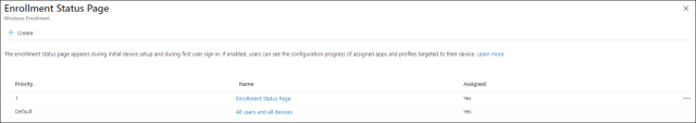 Enrollment Status Page Windows Enrollment Create The enrollment status page appears during initial device setup and during first user sign in. If enabled, users can see the configuration progress of assigned apps and profiles targeted to their device. Learn more x Priority Default Name Enrollment Status Page All users and all devices Assigned
