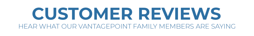 Customer Review | Hear What Our VantagePoint Family Members Are Saying