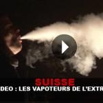 SUISSE : Rencontre avec les vapoteurs de l'extrême !