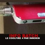 INFO BATCH : COOLFIRE 4 (Innokin)