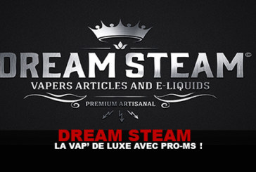 DREAM STEAM : La vap' de luxe avec Pro-Ms !