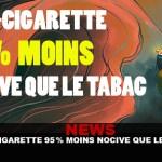 NEWS : La e-cigarette 95% moins nocive que le tabac !