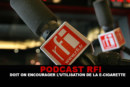 PODCAST RFI : Doit on encourager l'utilisation de la e-cigarette ?