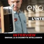 INTERVIEW : Enovap, la e-cigarette intelligente.