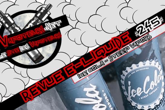 Revue E-Liquide #245 – ICE COLA – STEEP VAPORS (USA)