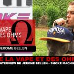 VAPE ו- OHMS: ראיון עם Jérôme Bellen (מכונת עשן)