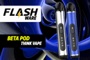 FLASHWARE:Beta Pod(Think Vape)