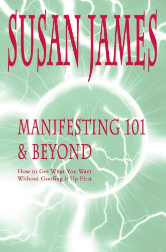 Manifesting 101 & Beyond (How to Get What You Want w/o Goofing It Up First!)