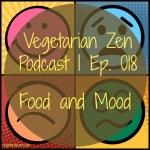 Vegetarian Zen podcast episode 018 - Food & Mood https://www.vegetarianzen.com