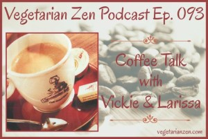 Vegetarian Zen Podcast Ep. 093 - Coffee Talk with Vickie and Larissa http://www.vegetarianzen.com
