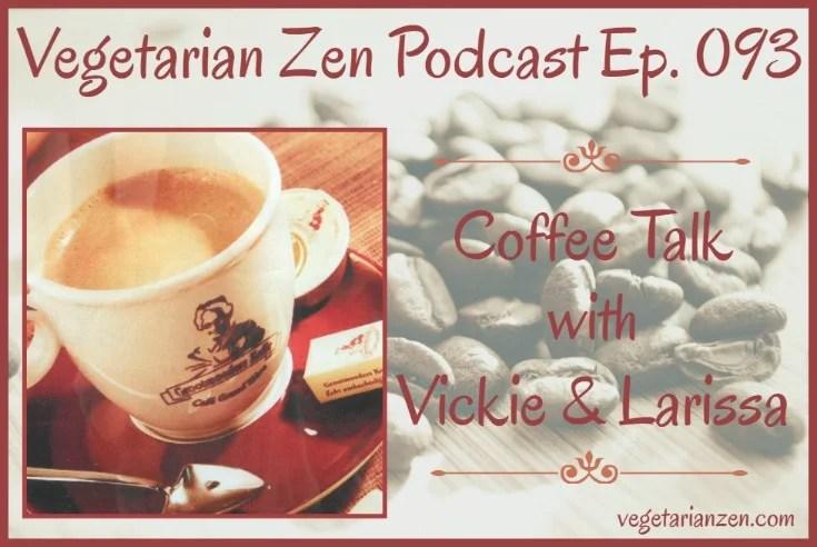 Vegetarian Zen Podcast Ep. 093 - Coffee Talk with Vickie and Larissa http://www.vegetarianzen.com