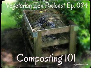 Vegetarian Zen Podcast Episode 094 - Composting 101 https://www.vegetarianzen.com