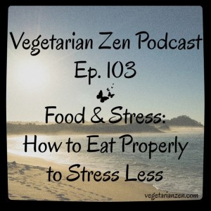 VZ103 - Food & Stress - How to Eat Properly to Stress Less http://www.vegetarianzen.com