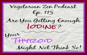 Vegetarian zen podcast episode 115 - are you getting enough iodine? Your thyroid might not think so! https://www.vegetarianzen.com
