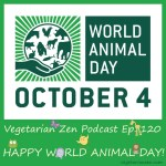 Vegetarian zen podcast episode 120 - happy World Animal Day https://www.vegetarianzen.com