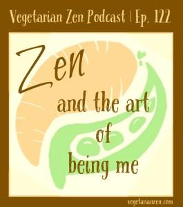 Vegetarian zen podcast episode 122 - Zen and the art of being me https://www.vegetarianzen.com