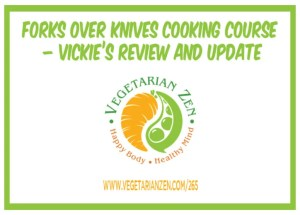 vegetarian zen podcast episode 265 - Forks Over Knives Cooking Course – Vickie's Review and Update