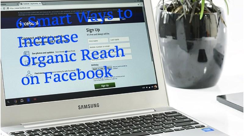 6 Smart Ways to Increase Organic Reach on Facebook