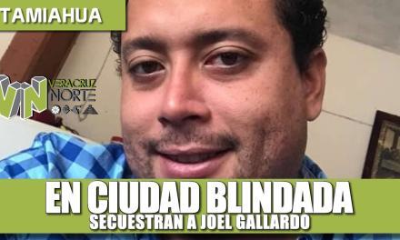 EN CIUDAD BLINDADA SECUESTRAN A JOEL GALLARDO