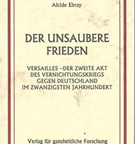 Alcide Ebray: Der unsaubere Frieden - Der Vernichtungskrieg gegen Deutschland