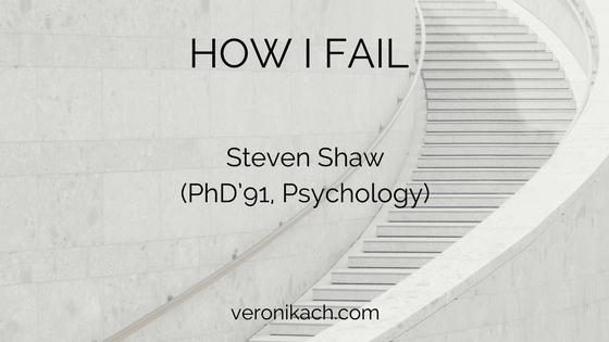 How I Fail: Steven Shaw (PhD'91, Psychology)