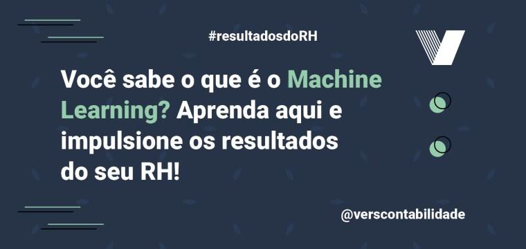 Você sabe o que é o Machine Learning Aprenda aqui e impulsione os resultados do seu RH!