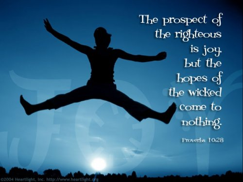 28 -- 28 The prospect of the righteous is joy, but the hopes of the wicked come to nothing.