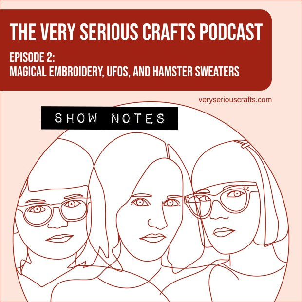 The Very Serious Crafts Podcast, Season 1: Episode 2 – Show Notes