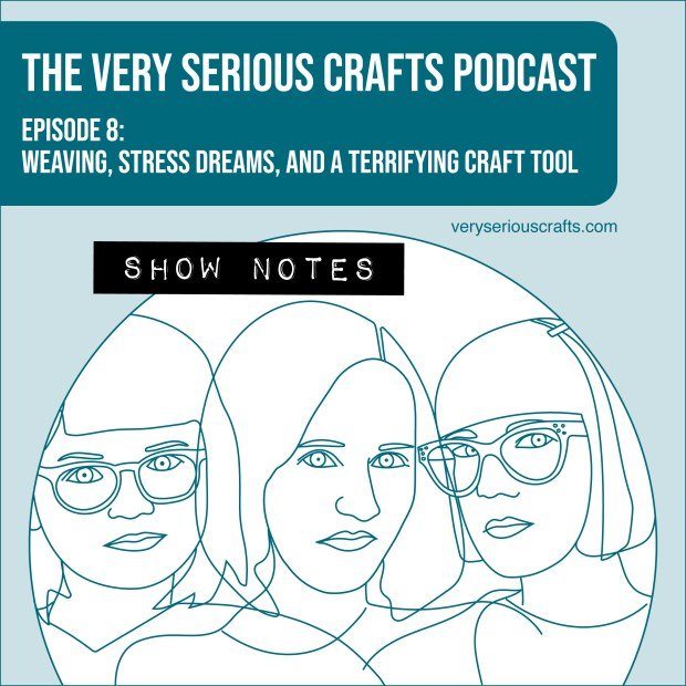 The Very Serious Crafts Podcast, Season 1: Episode 8 – Show Notes