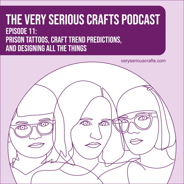 The Very Serious Crafts Podcast, Season 1: Episode 11 – Prison Tattoos, Craft Trend Predictions, and Designing All the Things