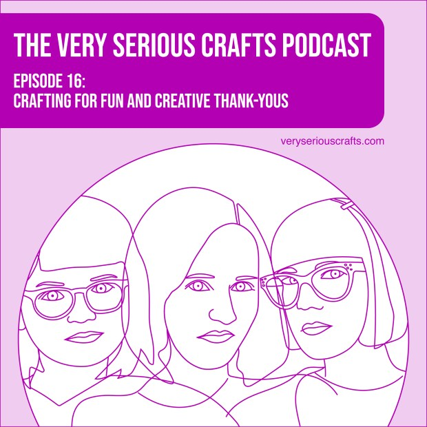 The Very Serious Crafts Podcast, Season 1: Episode 16 – Crafting for Fun and Creative Thank-Yous