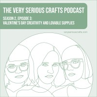 The Very Serious Crafts Podcast, Season 2: Episode 3 – Valentine's Day Creativity and Lovable Supplies