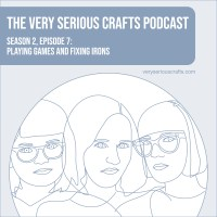 The Very Serious Crafts Podcast, Season 2: Episode 7 – Playing Games and Fixing Irons